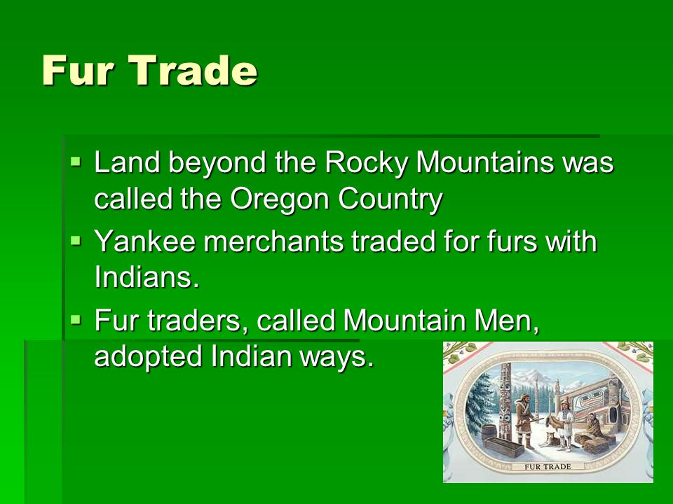 Fur Trade  Land beyond the Rocky Mountains was called the Oregon Country  Yankee merchants traded for furs with Indians.  Fur traders, called Mount