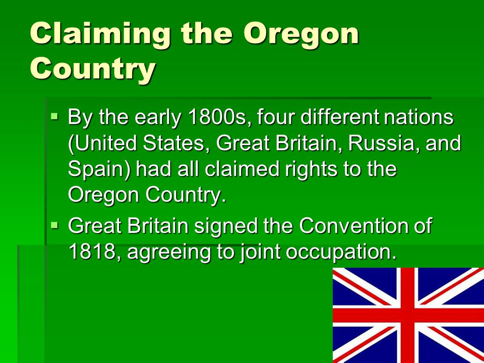 Claiming the Oregon Country  By the early 1800s, four different nations (United States, Great Britain, Russia, and Spain) had all claimed rights to t