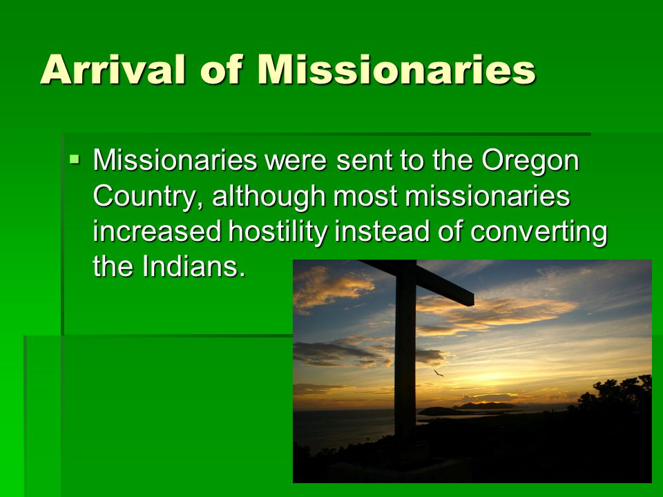 Arrival of Missionaries  Missionaries were sent to the Oregon Country, although most missionaries increased hostility instead of converting the India