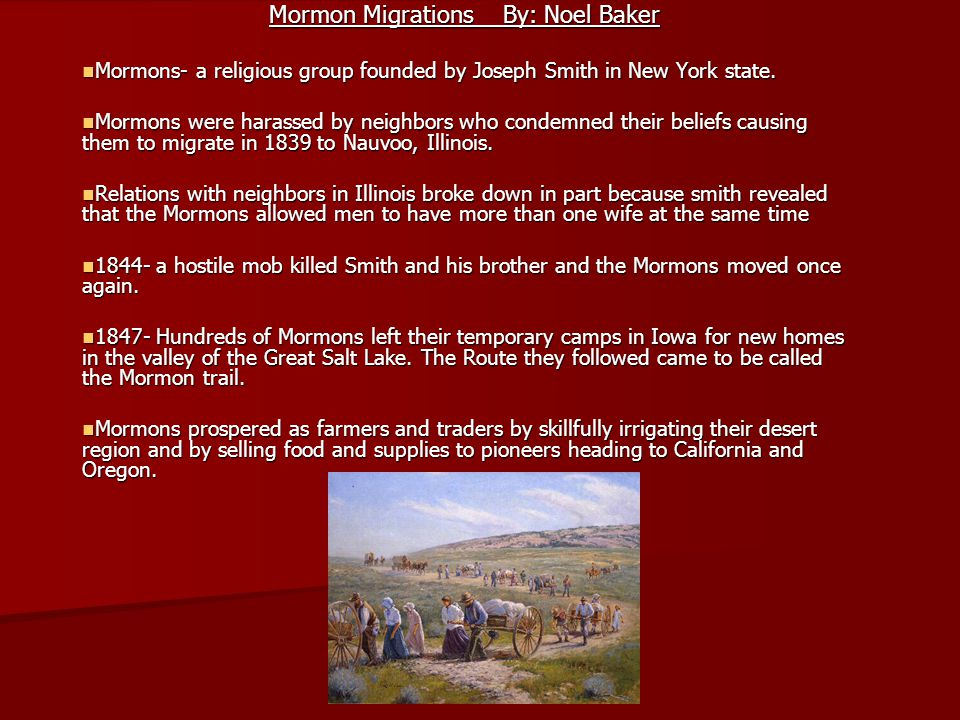 Mormon Migrations By: Noel Baker Mormons- a religious group founded by Joseph Smith in New York state. Mormons- a religious group founded by Joseph Sm