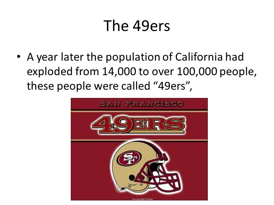 """The 49ers A year later the population of California had exploded from 14,000 to over 100,000 people, these people were called """"49ers"""","""