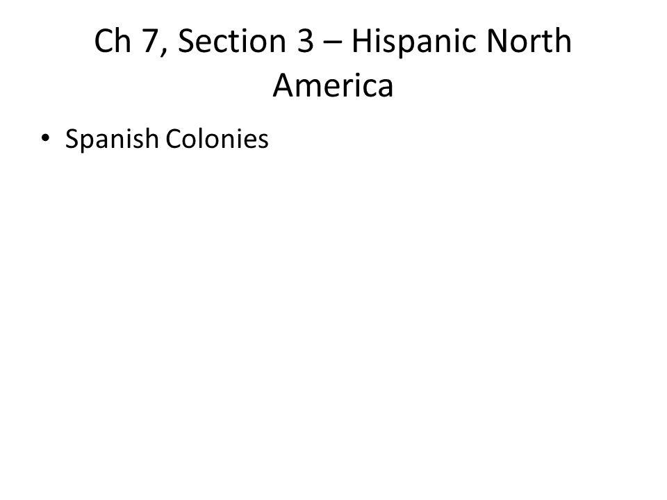 Ch 7, Section 3 – Hispanic North America Spanish Colonies