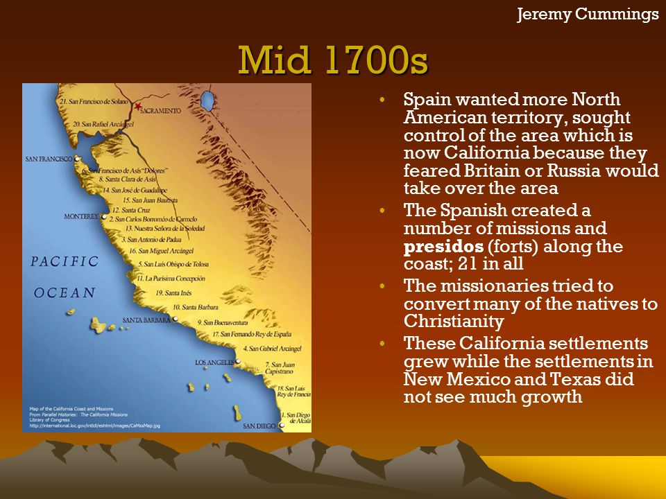 Jeremy Cummings Mid 1700s Spain wanted more North American territory, sought control of the area which is now California because they feared Britain o