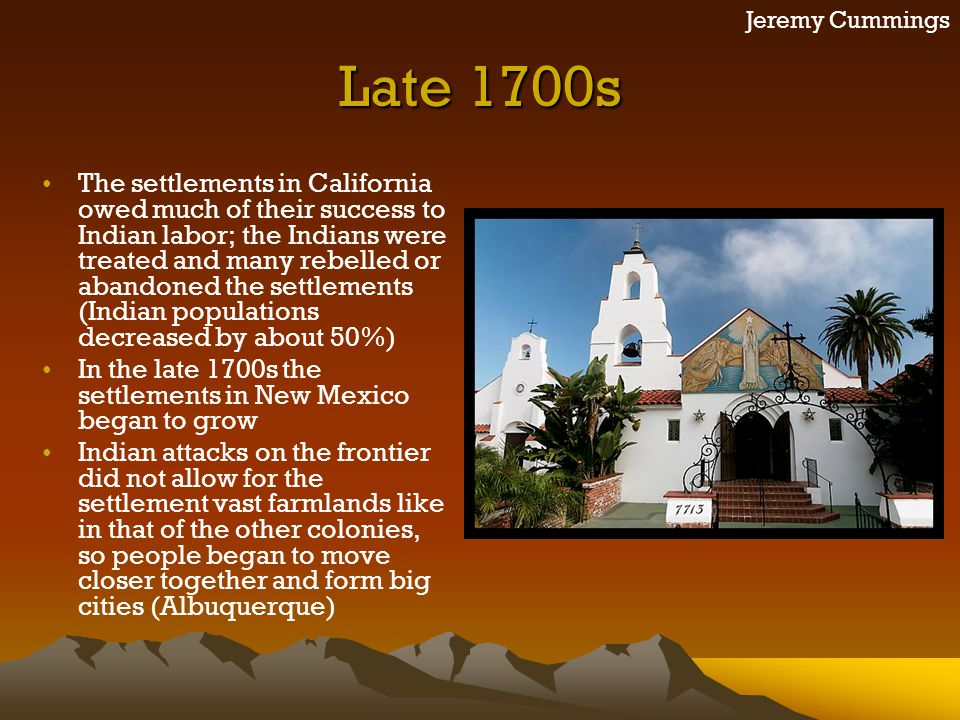 Jeremy Cummings Late 1700s The settlements in California owed much of their success to Indian labor; the Indians were treated and many rebelled or aba