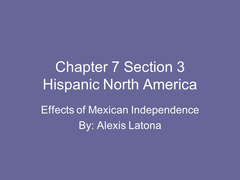 Chapter 7 Section 3 Hispanic North America Effects of Mexican Independence By: Alexis Latona
