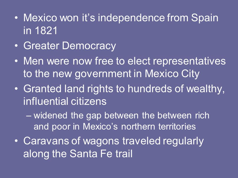 Mexico won it's independence from Spain in 1821 Greater Democracy Men were now free to elect representatives to the new government in Mexico City Gran