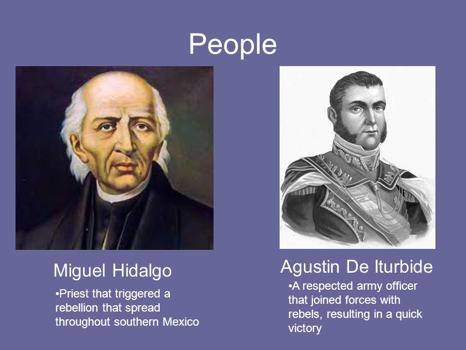 People Miguel Hidalgo Priest that triggered a rebellion that spread throughout southern Mexico Agustin De Iturbide A respected army officer that joine