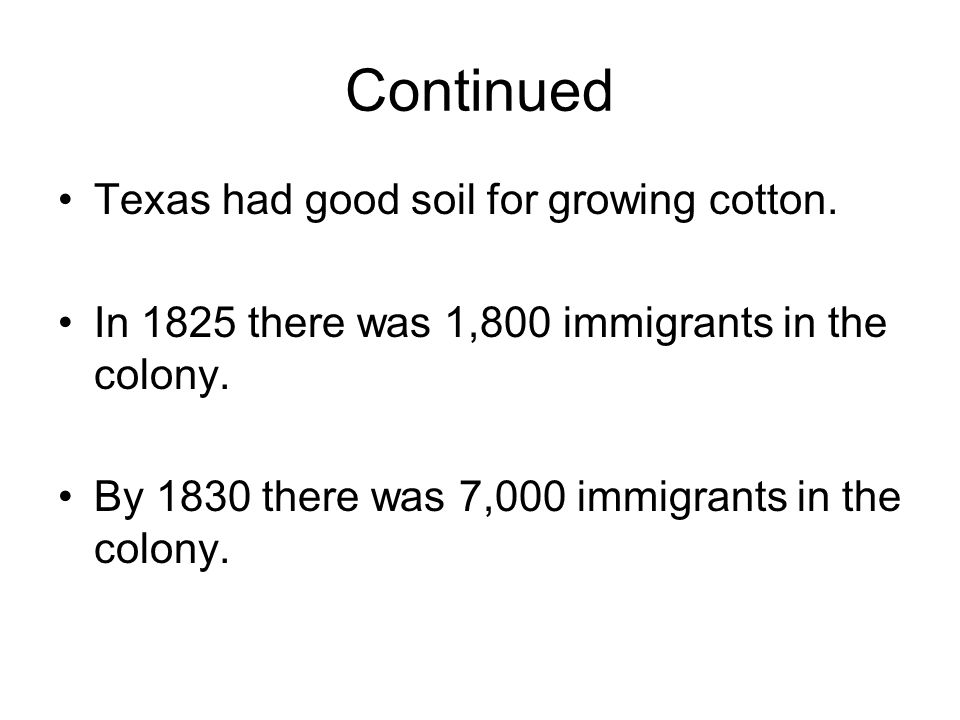 Continued Texas had good soil for growing cotton. In 1825 there was 1,800 immigrants in the colony. By 1830 there was 7,000 immigrants in the colony.