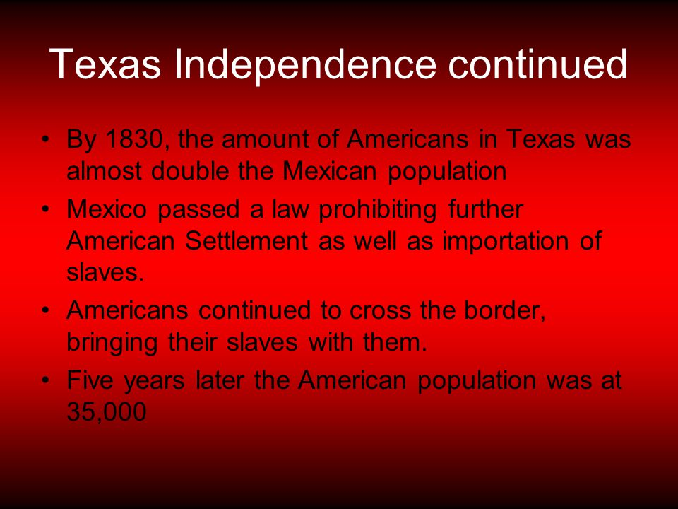 Texas Independence continued By 1830, the amount of Americans in Texas was almost double the Mexican population Mexico passed a law prohibiting furthe