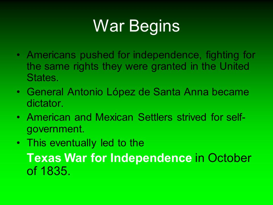 War Begins Americans pushed for independence, fighting for the same rights they were granted in the United States. General Antonio López de Santa Anna