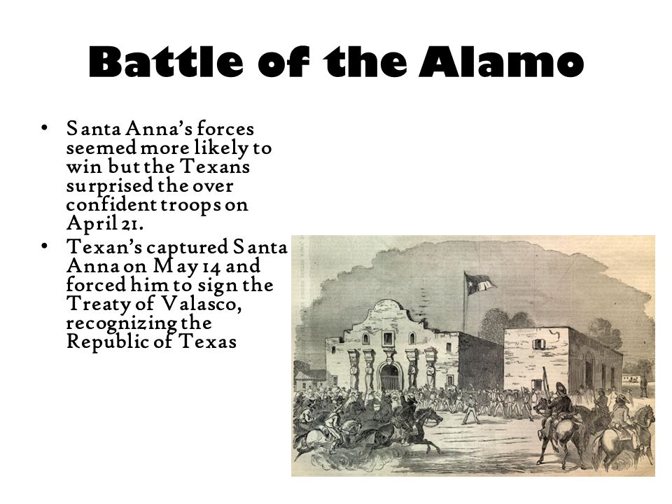 Battle of the Alamo Santa Anna's forces seemed more likely to win but the Texans surprised the over confident troops on April 21. Texan's captured San