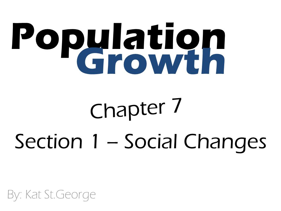 Population By: Kat St.George Growth Chapter 7 Section 1 – Social Changes