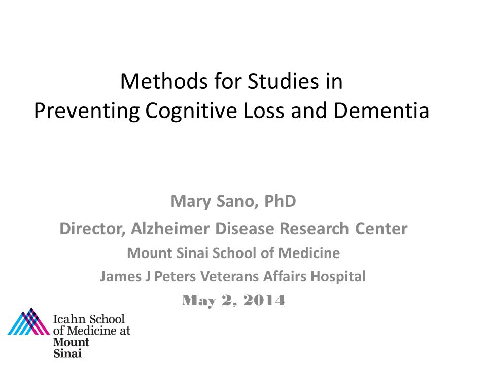 Methods for Studies in Preventing Cognitive Loss and Dementia Mary Sano, PhD Director, Alzheimer Disease Research Center Mount Sinai School of Medicine James J Peters Veterans Affairs Hospital May 2, 2014