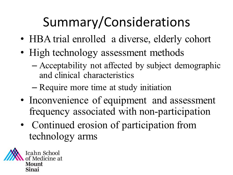 Summary/Considerations HBA trial enrolled a diverse, elderly cohort High technology assessment methods – Acceptability not affected by subject demographic and clinical characteristics – Require more time at study initiation Inconvenience of equipment and assessment frequency associated with non-participation Continued erosion of participation from technology arms