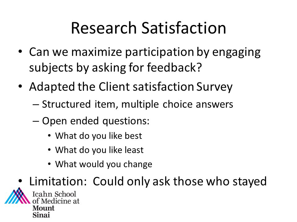 Research Satisfaction Can we maximize participation by engaging subjects by asking for feedback? Adapted the Client satisfaction Survey – Structured i
