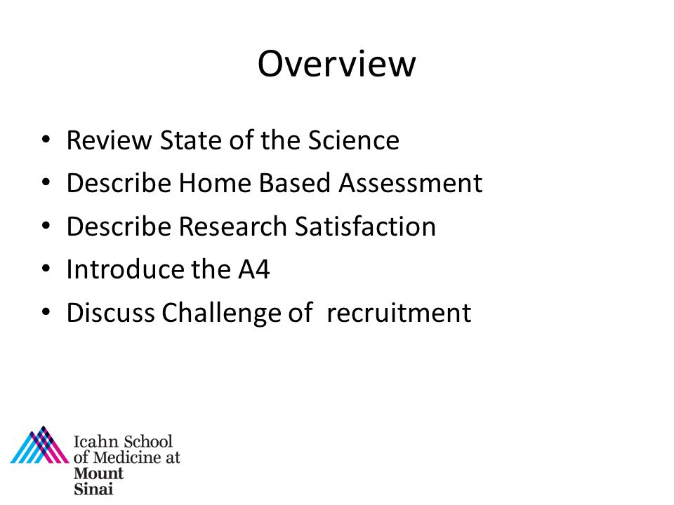 Overview Review State of the Science Describe Home Based Assessment Describe Research Satisfaction Introduce the A4 Discuss Challenge of recruitment