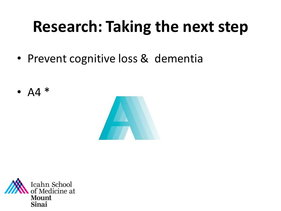 Research: Taking the next step Prevent cognitive loss & dementia A4 *
