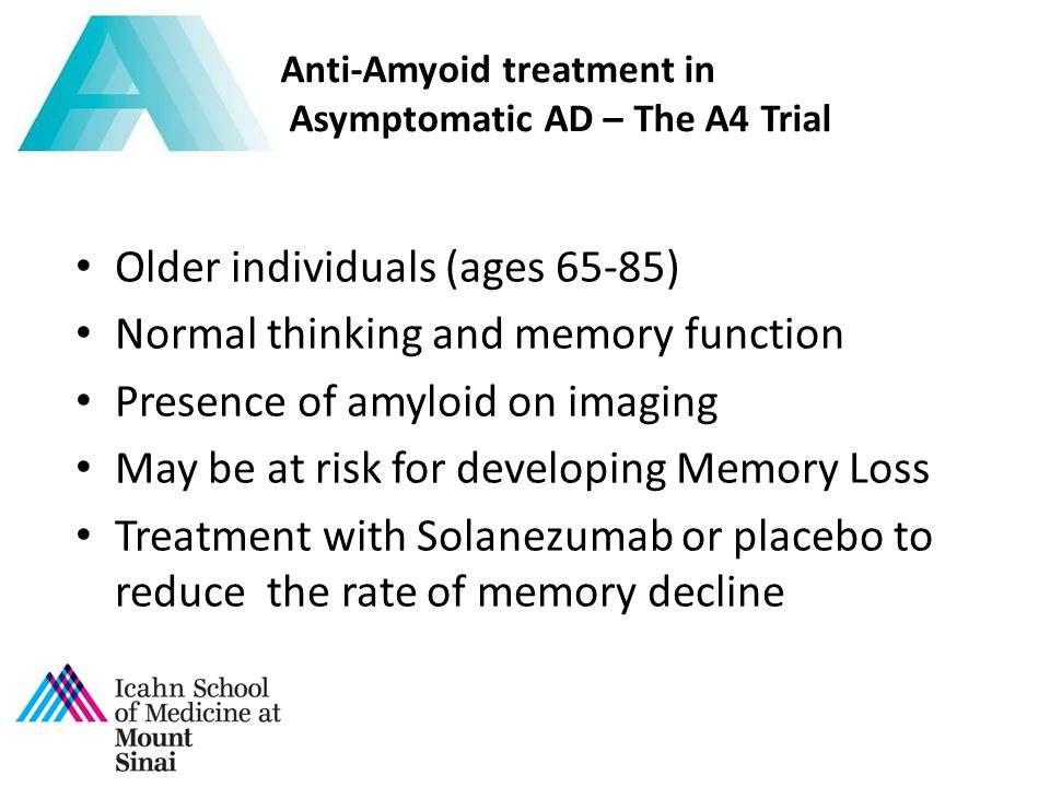 Older individuals (ages 65-85) Normal thinking and memory function Presence of amyloid on imaging May be at risk for developing Memory Loss Treatment with Solanezumab or placebo to reduce the rate of memory decline Anti-Amyoid treatment in Asymptomatic AD – The A4 Trial