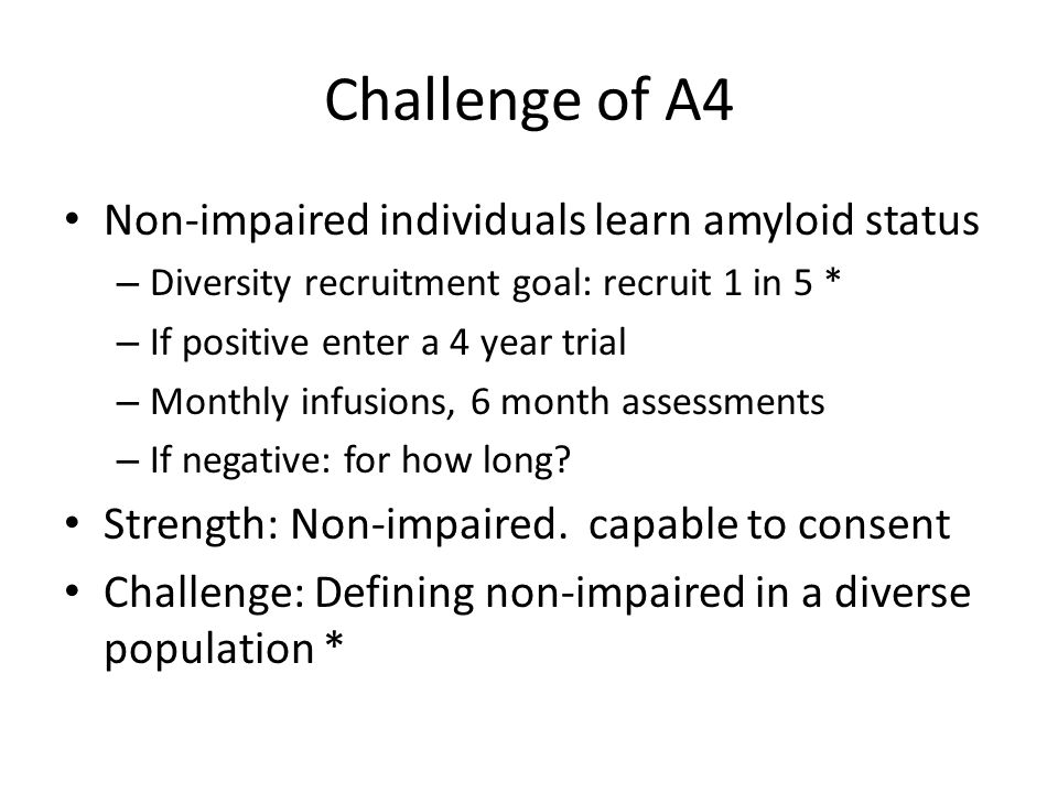 Challenge of A4 Non-impaired individuals learn amyloid status – Diversity recruitment goal: recruit 1 in 5 * – If positive enter a 4 year trial – Monthly infusions, 6 month assessments – If negative: for how long.