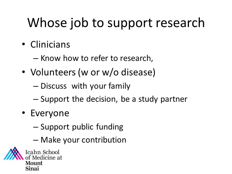 Whose job to support research Clinicians – Know how to refer to research, Volunteers (w or w/o disease) – Discuss with your family – Support the decision, be a study partner Everyone – Support public funding – Make your contribution