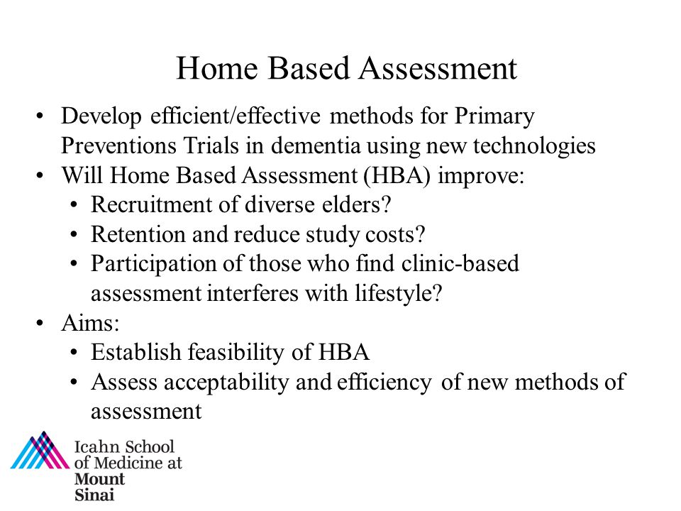 Home Based Assessment Develop efficient/effective methods for Primary Preventions Trials in dementia using new technologies Will Home Based Assessment (HBA) improve: Recruitment of diverse elders.
