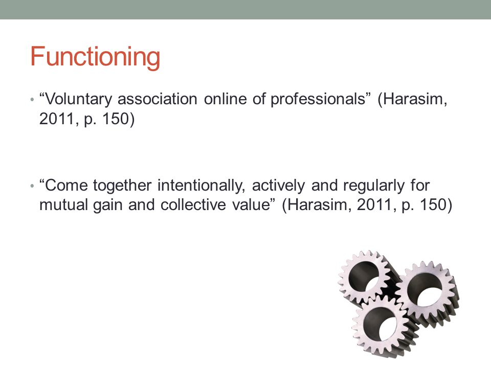 "Functioning ""Voluntary association online of professionals"" (Harasim, 2011, p. 150) ""Come together intentionally, actively and regularly for mutual ga"