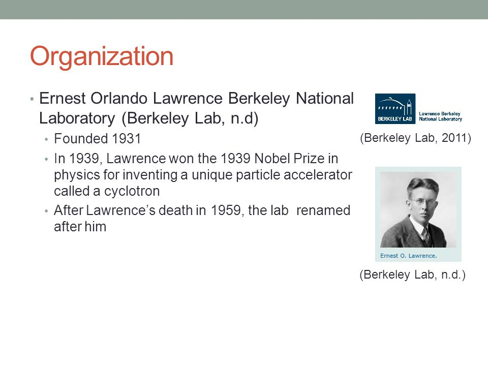 Organization Ernest Orlando Lawrence Berkeley National Laboratory (Berkeley Lab, n.d) Founded 1931 In 1939, Lawrence won the 1939 Nobel Prize in physi
