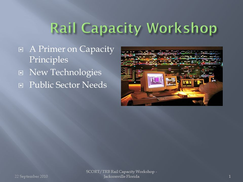 SCORT/TRB Rail Capacity Workshop - Jacksonville Florida1 1  A Primer on Capacity Principles  New Technologies  Public Sector Needs 22 September 20101 SCORT/TRB Rail Capacity Workshop - Jacksonville Florida