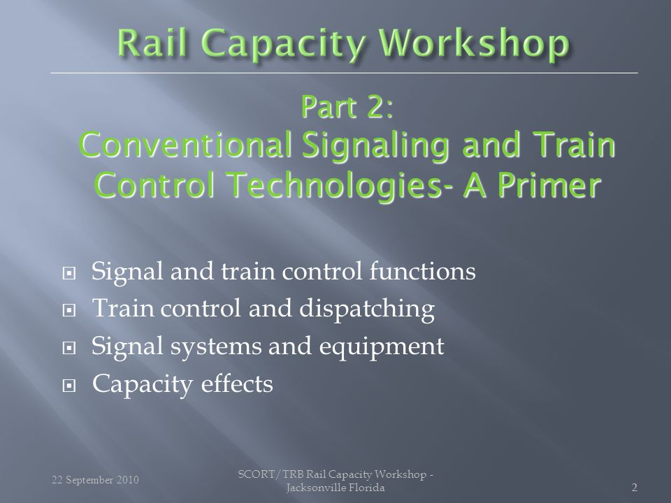 22  Signal and train control functions  Train control and dispatching  Signal systems and equipment  Capacity effects Part 2: Conventional Signaling and Train Control Technologies- A Primer 22 September 2010