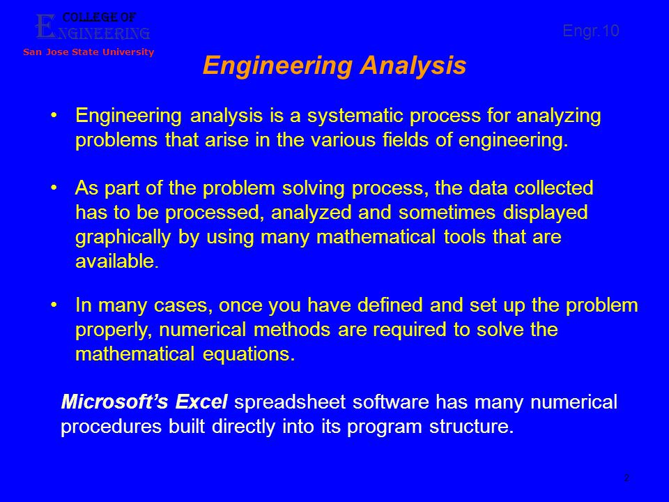 E ngineering College of San Jose State University Engr.10 3 Spreadsheets' Capabilities Store, process, and sorts data Graphically display data (Engineering application) Perform statistical analysis Fit equations to curves (Engineering application) Solve single and system of algebraic equations (Engr.