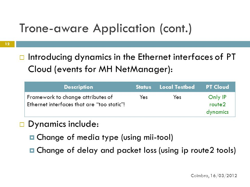 Trone-aware Application (cont.) 12  Introducing dynamics in the Ethernet interfaces of PT Cloud (events for MH NetManager):  Dynamics include:  Change of media type (using mii-tool)  Change of delay and packet loss (using ip route2 tools) Coimbra, 16/03/2012 DescriptionStatusLocal TestbedPT Cloud Framework to change attributes of Ethernet interfaces that are too static .