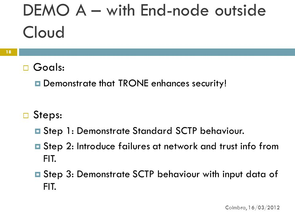 DEMO A – with End-node outside Cloud Coimbra, 16/03/2012 18  Goals:  Demonstrate that TRONE enhances security.