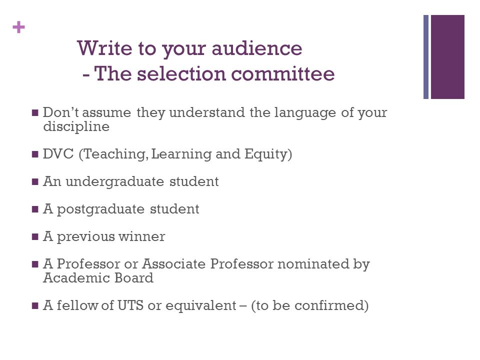 + Write to your audience - The selection committee Don't assume they understand the language of your discipline DVC (Teaching, Learning and Equity) An undergraduate student A postgraduate student A previous winner A Professor or Associate Professor nominated by Academic Board A fellow of UTS or equivalent – (to be confirmed)