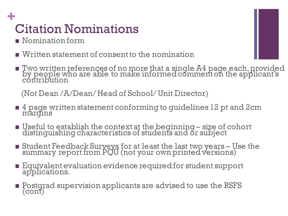 + Citation Nominations Nomination form Written statement of consent to the nomination Two written references of no more that a single A4 page each, provided by people who are able to make informed comment on the applicant's contribution (Not Dean /A/Dean/ Head of School/ Unit Director) 4 page written statement conforming to guidelines 12 pt and 2cm margins Useful to establish the context at the beginning – size of cohort distinguishing characteristics of students and or subject Student Feedback Surveys for at least the last two years – Use the summary report from PQU (not your own printed versions) Equivalent evaluation evidence required for student support applications.