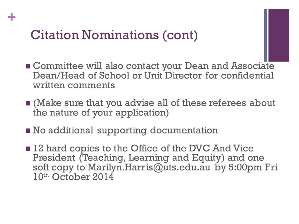 + Citation Nominations (cont) Committee will also contact your Dean and Associate Dean/Head of School or Unit Director for confidential written comments (Make sure that you advise all of these referees about the nature of your application) No additional supporting documentation 12 hard copies to the Office of the DVC And Vice President (Teaching, Learning and Equity) and one soft copy to Marilyn.Harris@uts.edu.au by 5:00pm Fri 10 th October 2014