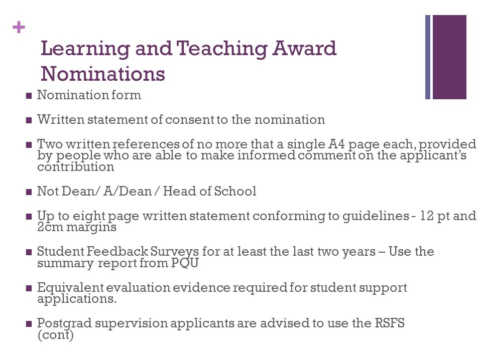 + Learning and Teaching Award Nominations Nomination form Written statement of consent to the nomination Two written references of no more that a single A4 page each, provided by people who are able to make informed comment on the applicant's contribution Not Dean/ A/Dean / Head of School Up to eight page written statement conforming to guidelines - 12 pt and 2cm margins Student Feedback Surveys for at least the last two years – Use the summary report from PQU Equivalent evaluation evidence required for student support applications.