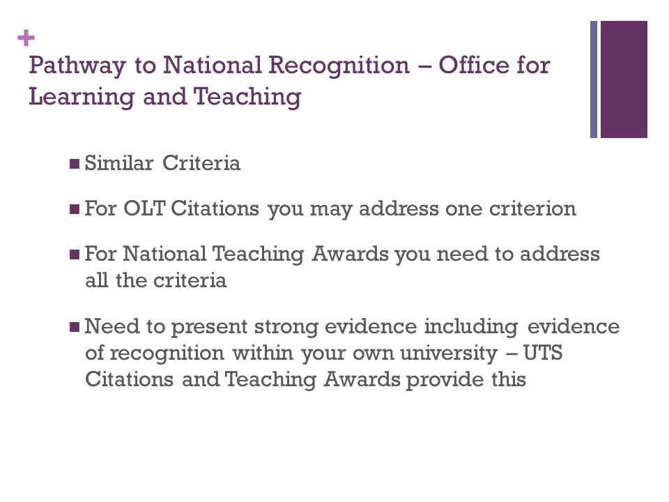 + Pathway to National Recognition – Office for Learning and Teaching Similar Criteria For OLT Citations you may address one criterion For National Teaching Awards you need to address all the criteria Need to present strong evidence including evidence of recognition within your own university – UTS Citations and Teaching Awards provide this