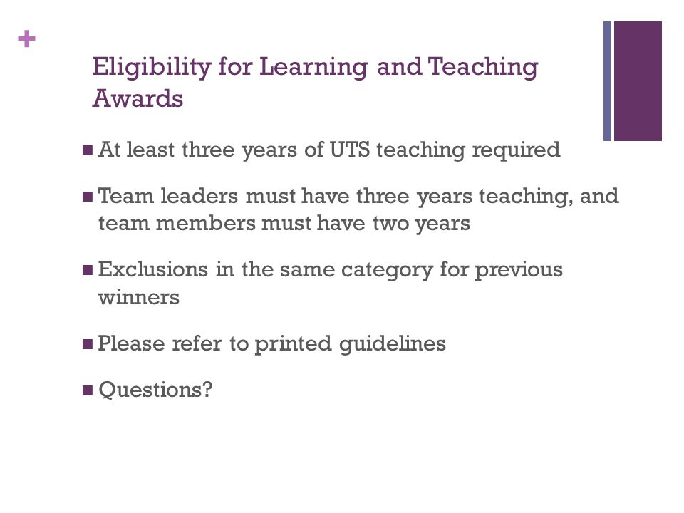 + Eligibility for Learning and Teaching Awards At least three years of UTS teaching required Team leaders must have three years teaching, and team members must have two years Exclusions in the same category for previous winners Please refer to printed guidelines Questions