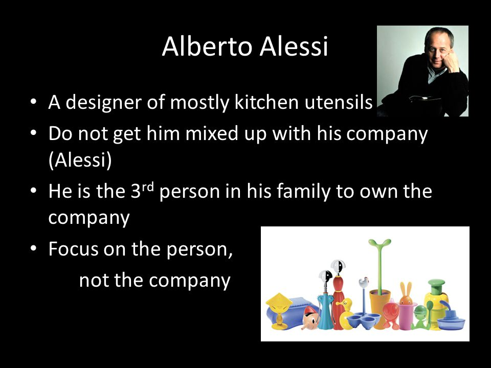 Alberto Alessi A designer of mostly kitchen utensils Do not get him mixed up with his company (Alessi) He is the 3 rd person in his family to own the
