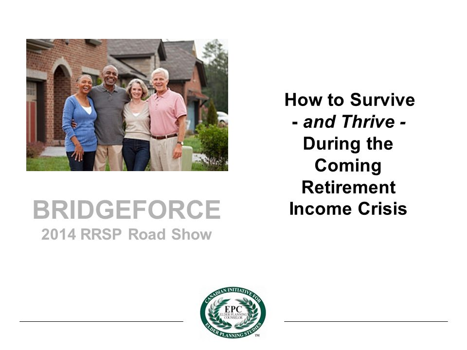 BRIDGEFORCE 2014 RRSP Road Show How to Survive - and Thrive - During the Coming Retirement Income Crisis