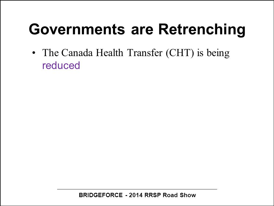 BRIDGEFORCE - 2014 RRSP Road Show Governments are Retrenching The Canada Health Transfer (CHT) is being reduced Tough new Long-Term Home admission cri