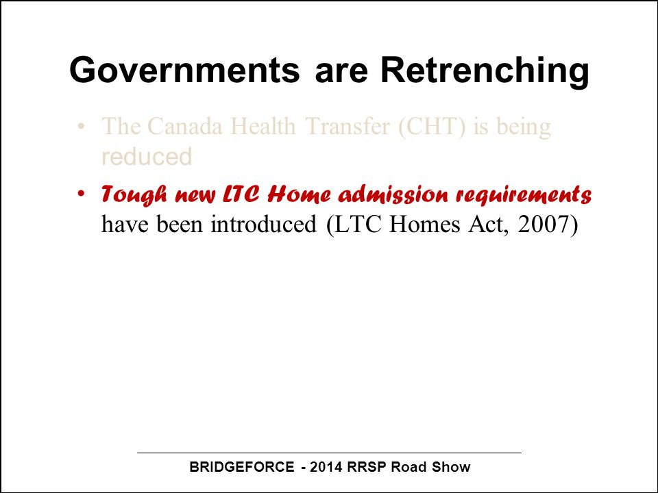 BRIDGEFORCE - 2014 RRSP Road Show Governments are Retrenching The Canada Health Transfer (CHT) is being reduced Tough new LTC Home admission requireme