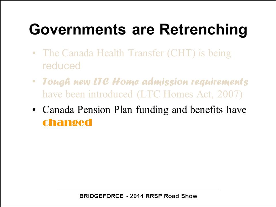 BRIDGEFORCE - 2014 RRSP Road Show Governments are Retrenching The Canada Health Transfer (CHT) is being reduced Tough new LTC Home admission requirements have been introduced (LTC Homes Act, 2007) Canada Pension Plan funding and benefits have changed Changes to age of eligibility for OAS, GIS and the Allowances