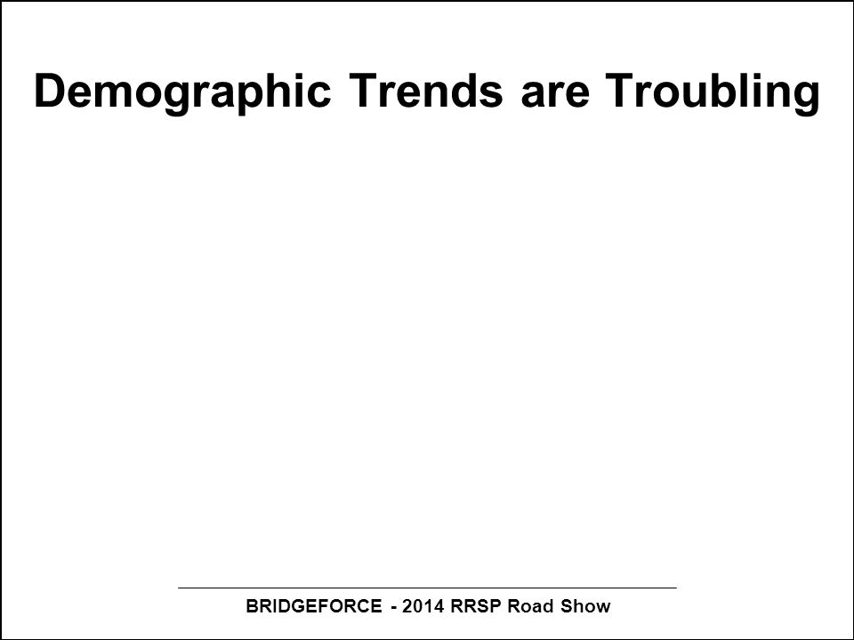 BRIDGEFORCE - 2014 RRSP Road Show Demographic Trends are Troubling