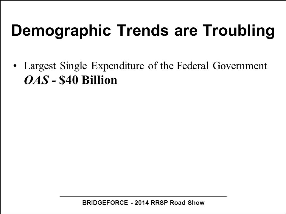 BRIDGEFORCE - 2014 RRSP Road Show Demographic Trends are Troubling Largest Single Expenditure of the Federal Government OAS - $40 Billion Largest Expenditure of the Provincial Governments Health Care ($148 Billion), 45% of this amount ($67 Billion) is attributable to Canadians 65+ Between 2013 and 2036 the elder population will i ncrease by 93%