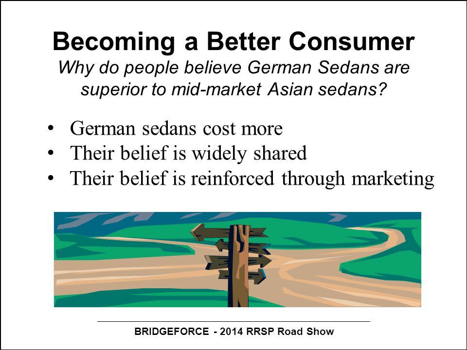 BRIDGEFORCE - 2014 RRSP Road Show Becoming a Better Consumer Why do people believe German Sedans are superior to mid-market Asian sedans? German sedan