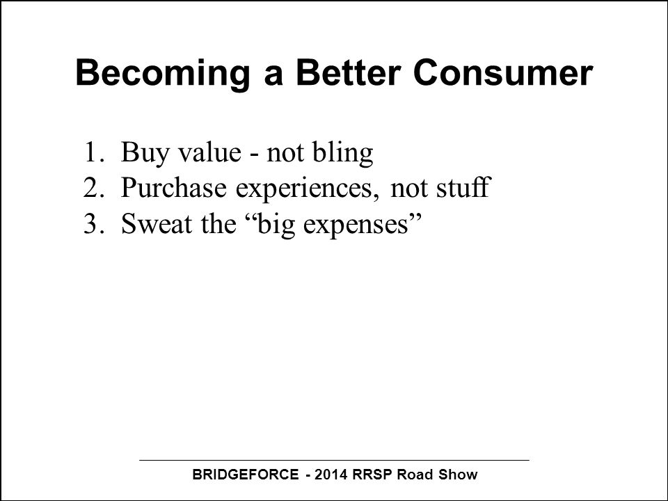 BRIDGEFORCE - 2014 RRSP Road Show Becoming a Better Consumer 1.Buy value - not bling 2.Purchase experiences, not stuff 3.Sweat the big expenses 4.Trust no one - do your own homework