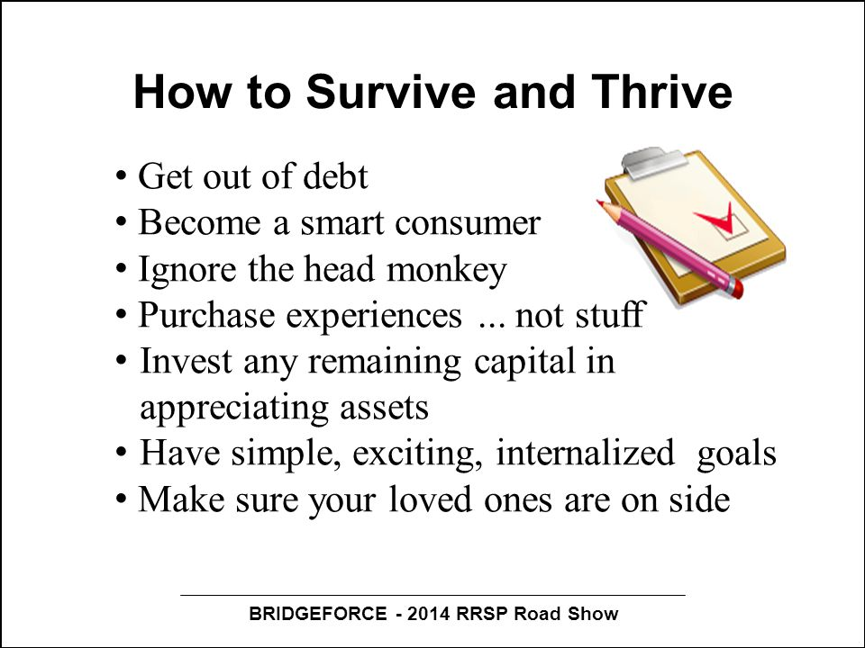 BRIDGEFORCE - 2014 RRSP Road Show How to Survive and Thrive Get out of debt Become a smart consumer Ignore the head monkey Purchase experiences... not
