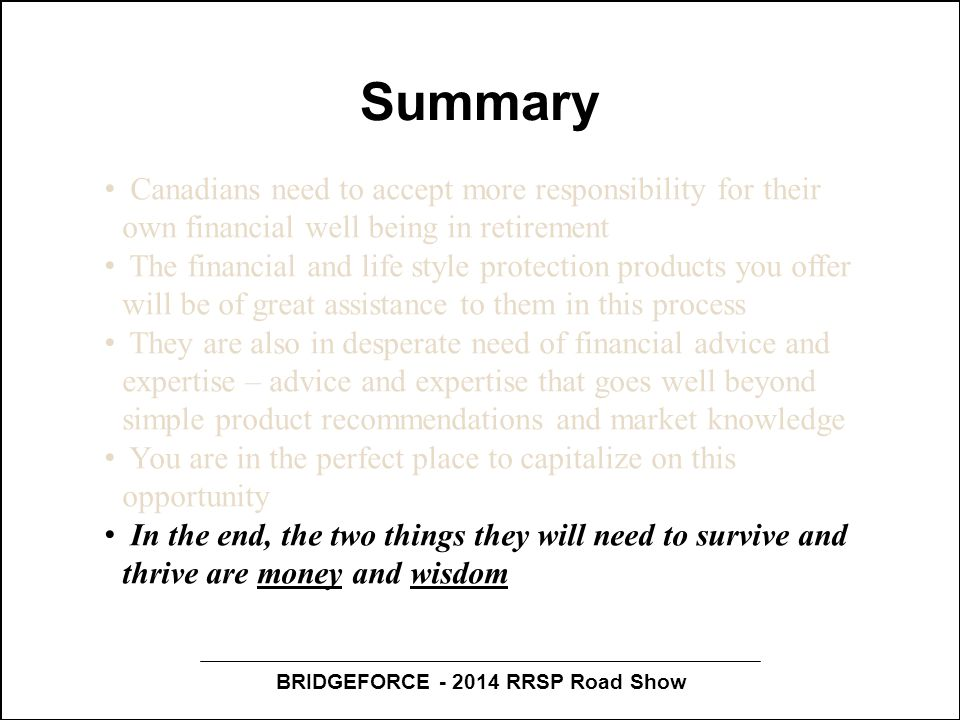 BRIDGEFORCE - 2014 RRSP Road Show Summary Canadians need to accept more responsibility for their own financial well being in retirement The financial and life style protection products you offer will be of great assistance to them in this process They are also in desperate need of financial advice and expertise – advice and expertise that goes well beyond simple product recommendations and market knowledge You are in the perfect place to capitalize on this opportunity In the end, the two things they will need to survive and thrive are money and wisdom