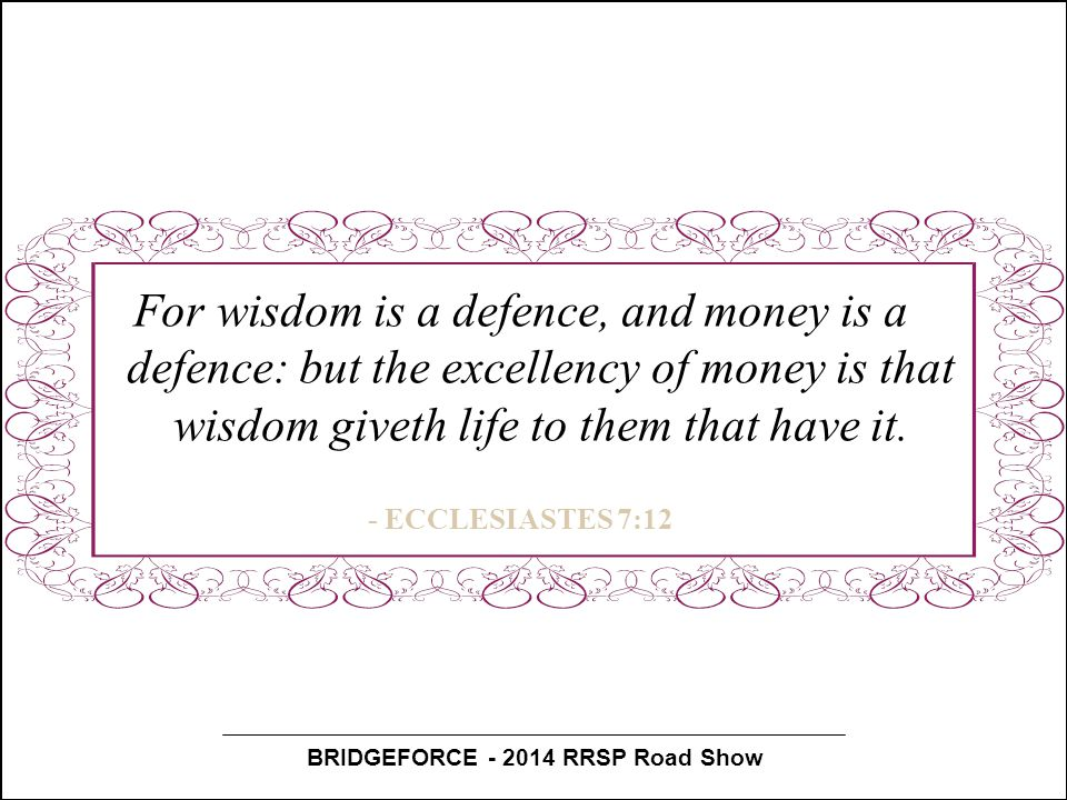 BRIDGEFORCE - 2014 RRSP Road Show For wisdom is a defence, and money is a defence: but the excellency of money is that wisdom giveth life to them that